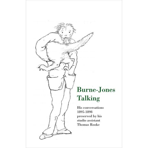 Burne-Jones Talking: His Conversations 1895-1898 Preserved by His Studio Assistant Thomas Rooke