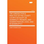 The Jurisdiction & Practice of the County Courts in Equity, in Admiralty, Probate, and Administration Cases, and in Bankruptcy