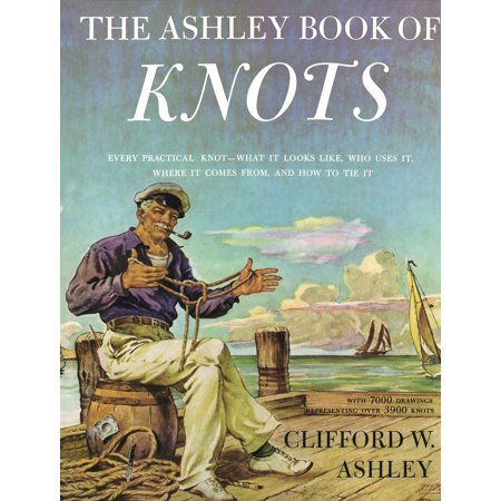 Ashley Book of Knots : Every Practical Knot--What It Looks Like, Who Uses It, Where It Comes From, and How to Tie