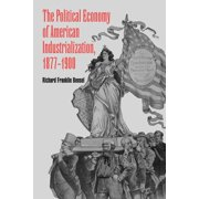 The Political Economy of American Industrialization, 1877 1900 (Paperback)