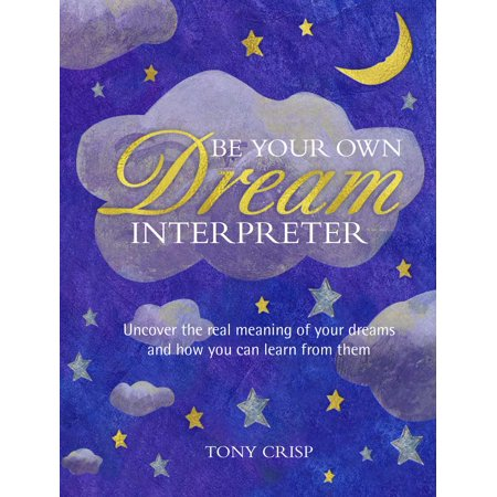 Be Your Own Dream Interpreter : Uncover the real meaning of your dreams and how you can learn from them