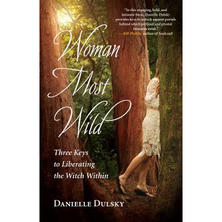 Woman Most Wild : Three Keys to Liberating the Witch (Wild Witch)