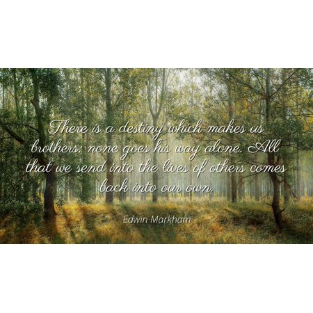 Edwin Markham - Famous Quotes Laminated POSTER PRINT 24x20 - There is a destiny which makes us brothers; none goes his way alone. All that we send into the lives of others comes back into our
