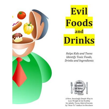 Evil Foods and Drinks : Helps Kids and Teens Identify Addictive and Toxic Foods, Drinks and Ingredients So They Can Make Better Eating and Drinking - Halloween Ideas For Food And Drinks