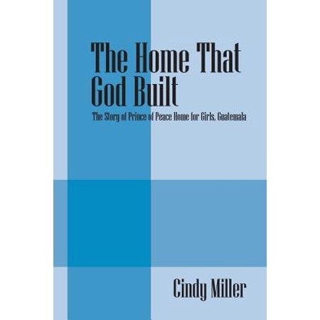The Home That God Built : The Story of Prince of Peace Home for Girls, Guatemala