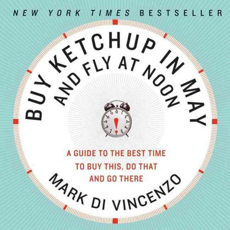 Buy Ketchup in May and Fly at Noon: A Guide to the Best Time to Buy This, Do That, and Go Here by