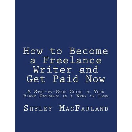 How To Become A Freelance Writer And Get Paid Now  A Step By Step Guide To Your First Paycheck In A Week Or Less