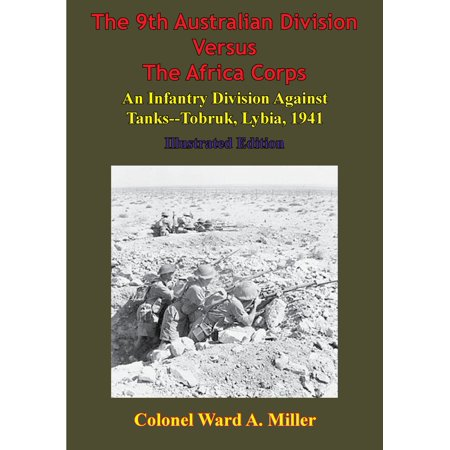 The 9th Australian Division Versus The Africa Corps: An Infantry Division Against Tanks - Tobruk, Libya, 1941 - eBook (9th Infantry Division)