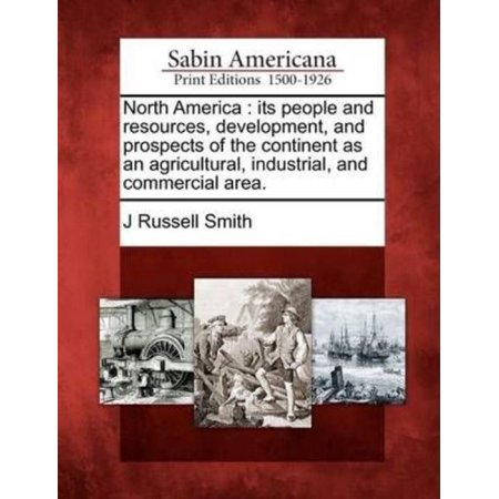 North America  Its People And Resources  Development  And Prospects Of The Continent As An Agricultural  Industrial  And Commercial A