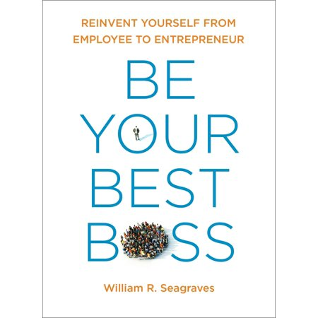 Be Your Best Boss : Reinvent Yourself from Employee to