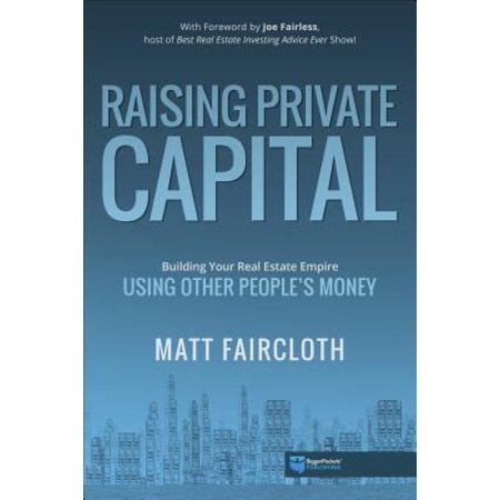 Raising Private Capital : Building Your Real Estate Empire Using Other People's Money (Real Estate Private Equity)