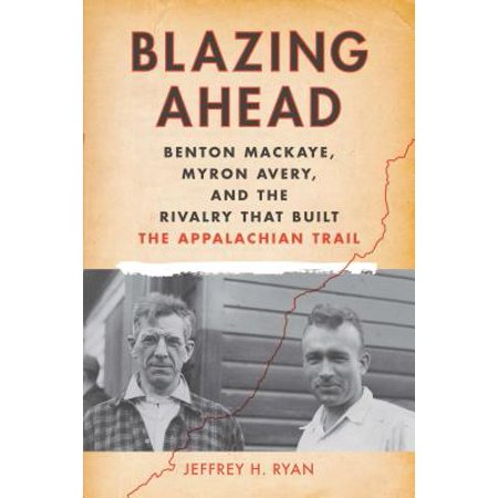 Blazing Ahead : Benton Mackaye, Myron Avery, and the Rivalry That Built the Appalachian (Ryan Blaze)