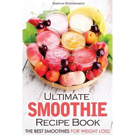 Ultimate Smoothie Recipe Book  The Best Smoothies For Weight Loss