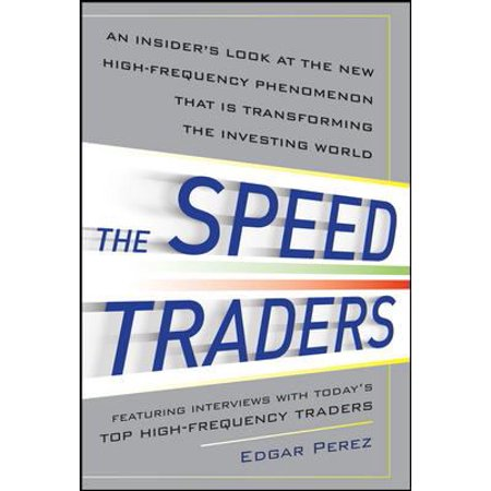 The Speed Traders  An Insiders Look At New High Frequency Phenomenon That Is Transforming The Investing World