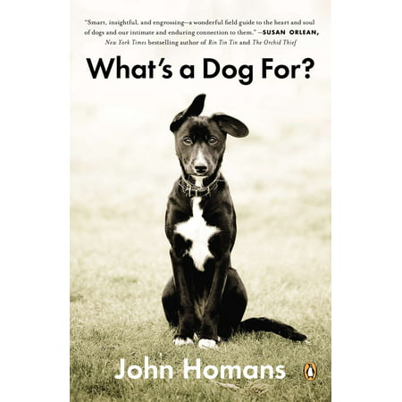 What's a Dog For? : The Surprising History, Science, Philosophy, and Politics of Man's Best (John Steinbeck Best Friend)