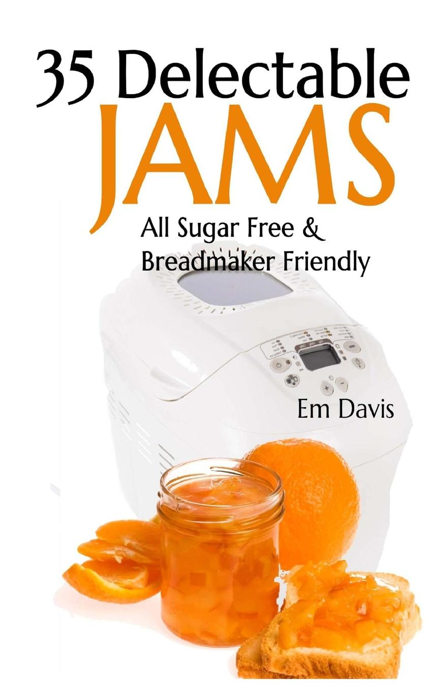 35 Delectable Jam Recipes : All Sugar Free and Breadmaker Friendly by