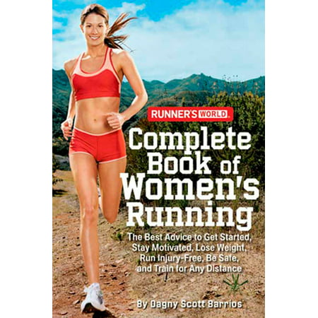 Runner's World Complete Book of Women's Running : The Best Advice to Get Started, Stay Motivated, Lose Weight, Run Injury-Free, Be  Safe, and Train for Any (Best Distance To Run)