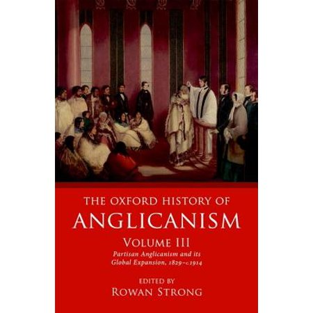 The Oxford History of Anglicanism, Volume III : Partisan Anglicanism and Its Global (Global University Berean School Of The Bible)