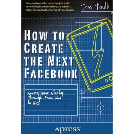 How to Create the Next Facebook: Seeing Your Startup Through, from Idea to IPO by