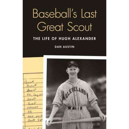 Baseballs Last Great Scout  The Life Of Hugh Alexander