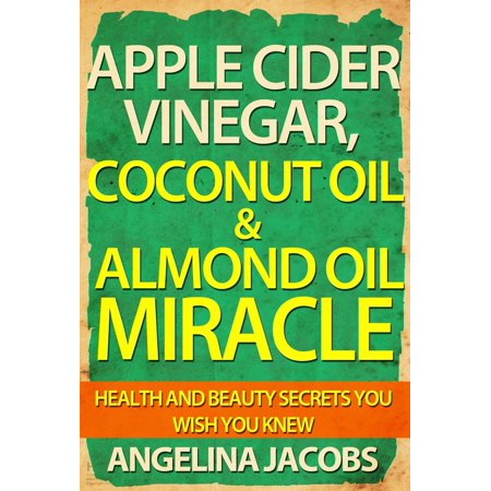 Apple Cider Vinegar, Coconut Oil & Almond Oil Miracle Health and Beauty Secrets You Wish You Knew - (Olive Oil And Apple Cider Vinegar Salad Dressing)