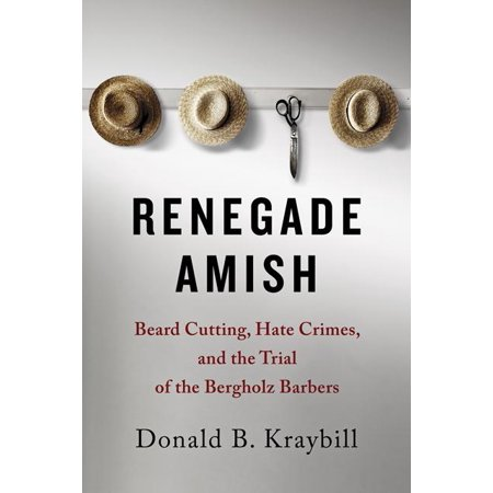 Renegade Amish : Beard Cutting, Hate Crimes, and the Trial of the Bergholz (Amish Bread)
