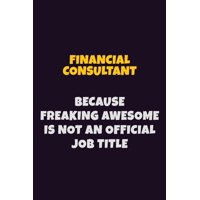 Financial Consultant, Because Freaking Awesome Is Not An Official Job Title: 6X9 Career Pride Notebook Unlined 120 pages Writing Journal (Paperback)