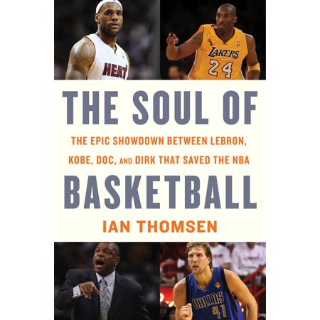 The Soul of Basketball : The Epic Showdown Between LeBron, Kobe, Doc, and Dirk That Saved the NBA ()