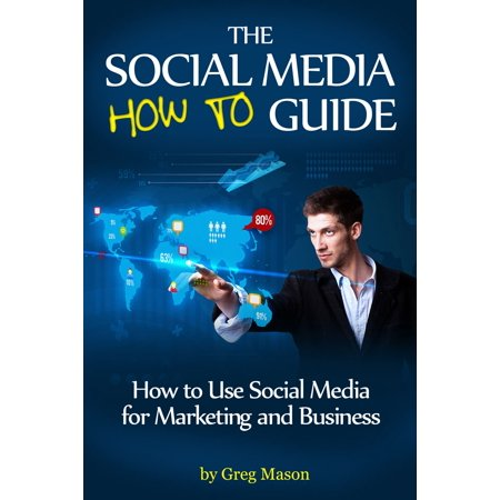 The Social Media How to Guide: How to Use Social Media for Marketing and Business -