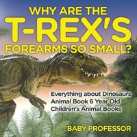 Why Are The T-Rex's Forearms So Small? Everything about Dinosaurs - Animal Book 6 Year Old Children's Animal Books (Paperback)