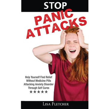 Stop Panic Attacks : Help Yourself Find Relief Without Medicine Pills; Attacking Anxiety Disorder Through Self