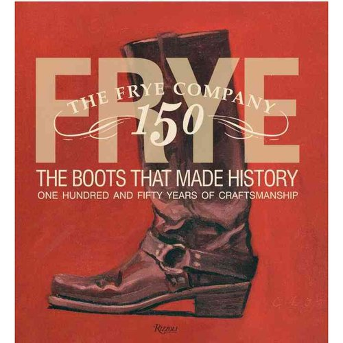 Frye: The Boots That Made History: One Hundred and Fifty Years of Craftsmanship