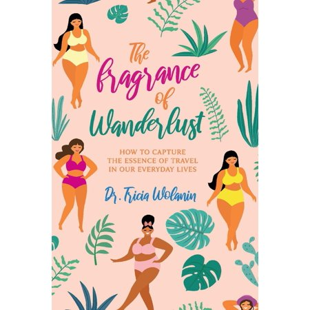 The Fragrance of Wanderlust : How to Capture the Essence of Travel in Our Everyday (Days Of Our Lives 1 25 16)