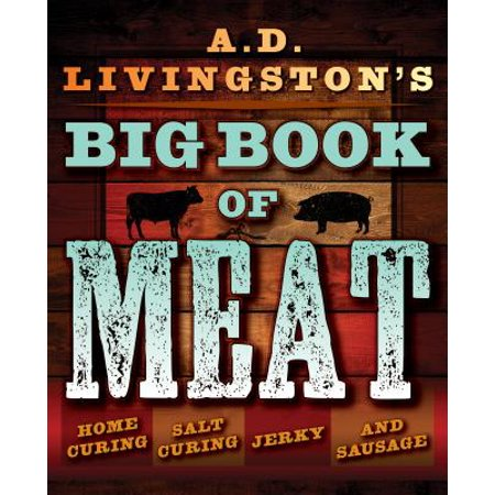 A.D. Livingston's Big Book of Meat : Home Smoking, Salt Curing, Jerky, and Sausage (Book On Tenderizing Meat)
