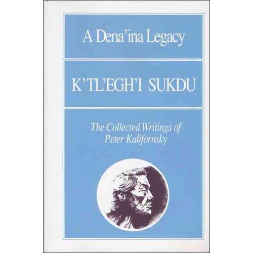 A Dena'ina Legacy: K'tl'egh'i Sukdu : The Collected Writings of Peter Kalifornsky