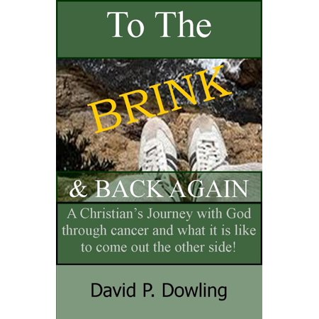 To The Brink & Back Again: A Christian's Journey With God Through Cancer And What It Is Like To Come Out The Other Side -