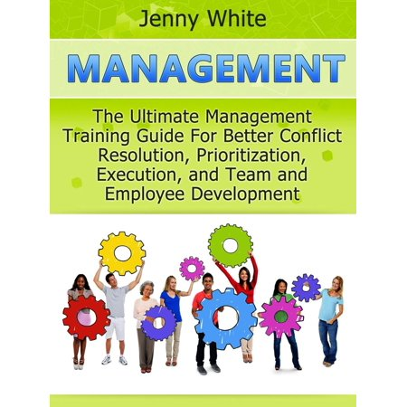 Management: The Ultimate Management Training Guide For Better Conflict Resolution, Prioritization, Execution, and Team and Employee Development - eBook ()