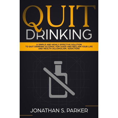 Quit Drinking: A Simple and Highly Effective Solution to Quit Drinking Alcohol for Good and Reclaim your Life and Health - eBook (Simple Halloween Drinks Alcohol)