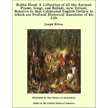 Robin Hood: A Collection of all the Ancient Poems, Songs, and Ballads, now Extant, Relative to that Celebrated English Outlaw to which are Prefixed Historical Anecdotes of his Life - (Leah Remini Its All Relative Thats Life)