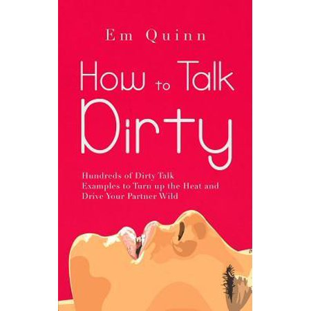 How to Talk Dirty : Hundreds of Dirty Talk Examples to Turn up the Heat and Drive Your Partner