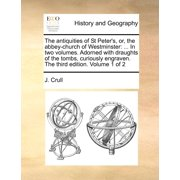 The Antiquities of St Peter's, Or, the Abbey-Church of Westminster : In Two Volumes. Adorned with Draughts of the Tombs, Curiously Engraven. the Third Edition. Volume 1 of 2