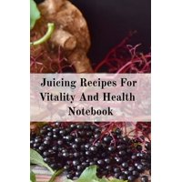Juicing Recipes For Vitality And Health Notebook: Write Down Your Favorite Blender Recipes, Inspirations, Quotes, Sayings & Notes About Your Secrets Of How To Lose Weight With Juices & Smoothies In Yo
