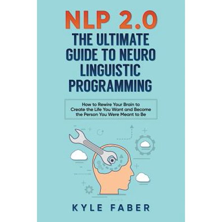 Nlp 2.0 - The Ultimate Guide to Neuro Linguistic Programming : How to Rewire Your Brain and Create the Life You Want and Become the Person You Were Meant to (Nlp The Essential Guide To Neuro Linguistic Programming)