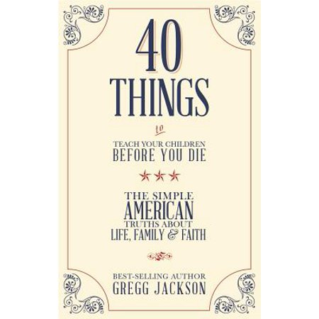 40 Things To Teach Your Children Before You Die : The Simple American Truths About Life, Family &