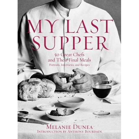 My Last Supper : 50 Great Chefs and Their Final Meals / Portraits, Interviews, and