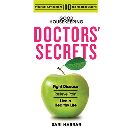 Good Housekeeping Doctors' Secrets : Fight Disease, Relieve Pain, and Live a Healthy Life with Practical Advice from 100 Top Medical Experts (So Good To Hear From)