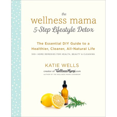 The Wellness Mama 5-Step Lifestyle Detox : The Essential DIY Guide to a Healthier, Cleaner, All-Natural Life