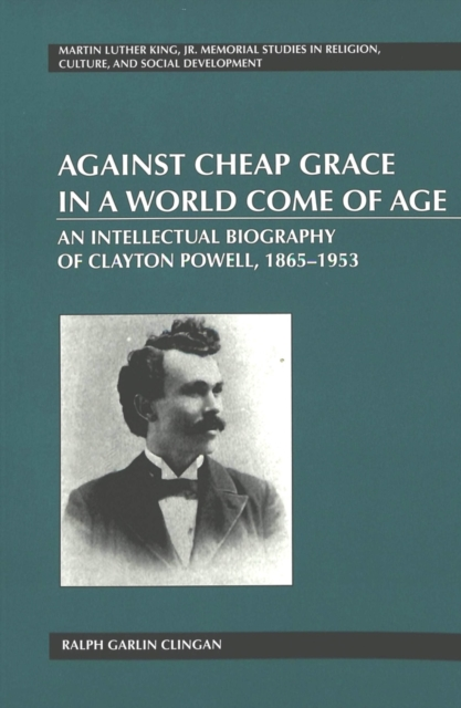 Against Cheap Grace in a World Come of Age: An Intellectual Biography of Clayton Powell, 1865-1953 (Martin Luther King... by