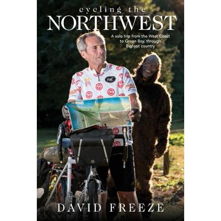 Cycling the Northwest : A Solo Trip from the West Coast to Green Bay, Through Bigfoot