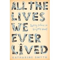 All the Lives We Ever Lived : Seeking Solace in Virginia Woolf (Hardcover)